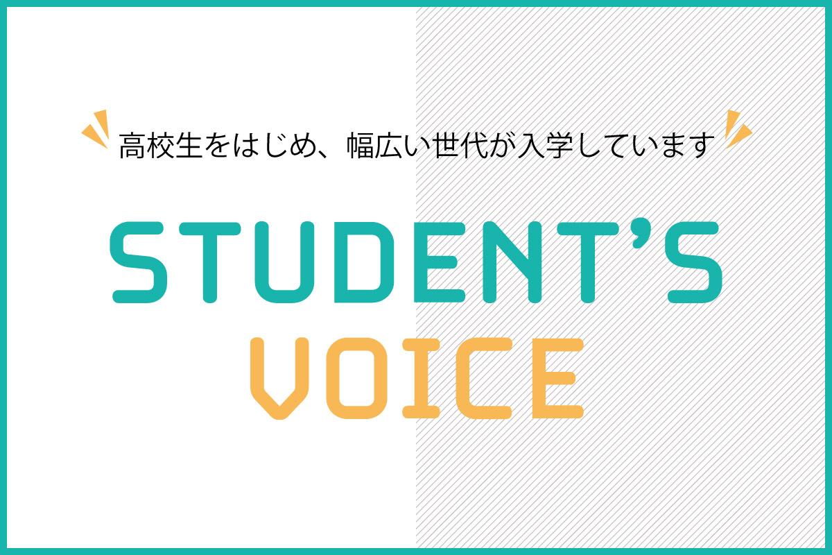 高校生をはじめ、幅広い世代が入学しています STUDENTS VOICE